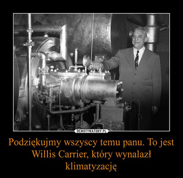 Podziękujmy wszyscy temu panu. To jest Willis Carrier, który wynalazł klimatyzację –