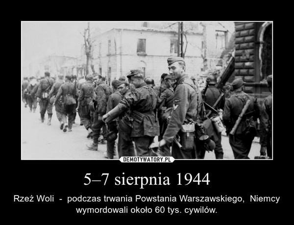 5–7 sierpnia 1944 – Rzeż Woli  -  podczas trwania Powstania Warszawskiego,  Niemcy wymordowali około 60 tys. cywilów.