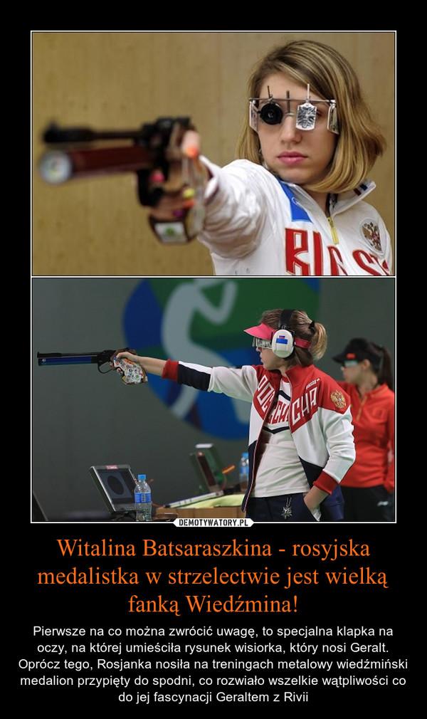 Witalina Batsaraszkina - rosyjska medalistka w strzelectwie jest wielką fanką Wiedźmina! – Pierwsze na co można zwrócić uwagę, to specjalna klapka na oczy, na której umieściła rysunek wisiorka, który nosi Geralt. Oprócz tego, Rosjanka nosiła na treningach metalowy wiedźmiński medalion przypięty do spodni, co rozwiało wszelkie wątpliwości co do jej fascynacji Geraltem z Rivii