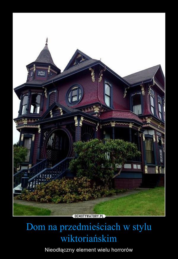 Dom na przedmieściach w stylu wiktoriańskim – Nieodłączny element wielu horrorów