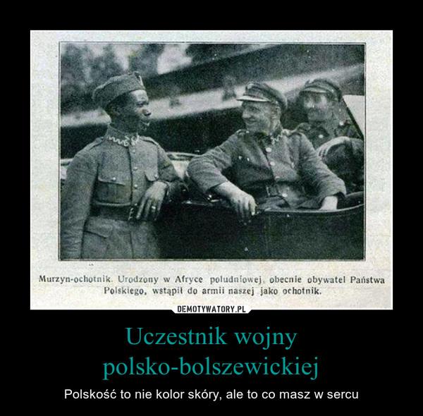Uczestnik wojny polsko-bolszewickiej – Polskość to nie kolor skóry, ale to co masz w sercu