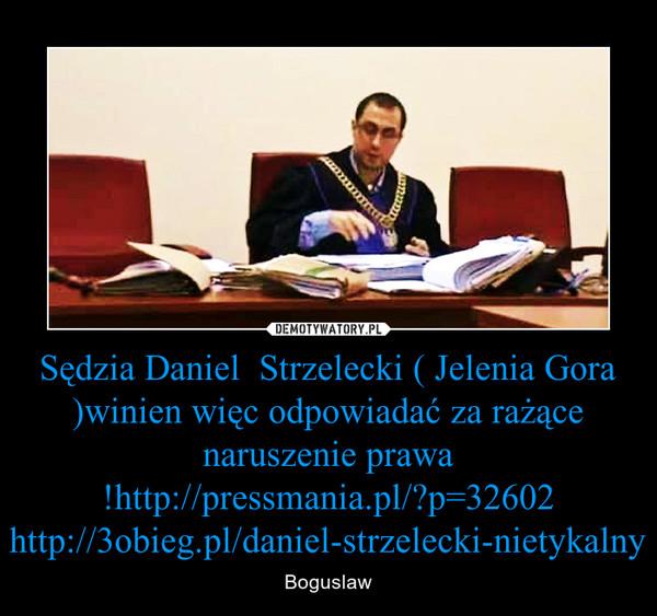 Sędzia Daniel  Strzelecki ( Jelenia Gora )winien więc odpowiadać za rażące naruszenie prawa !http://pressmania.pl/?p=32602http://3obieg.pl/daniel-strzelecki-nietykalny – Boguslaw