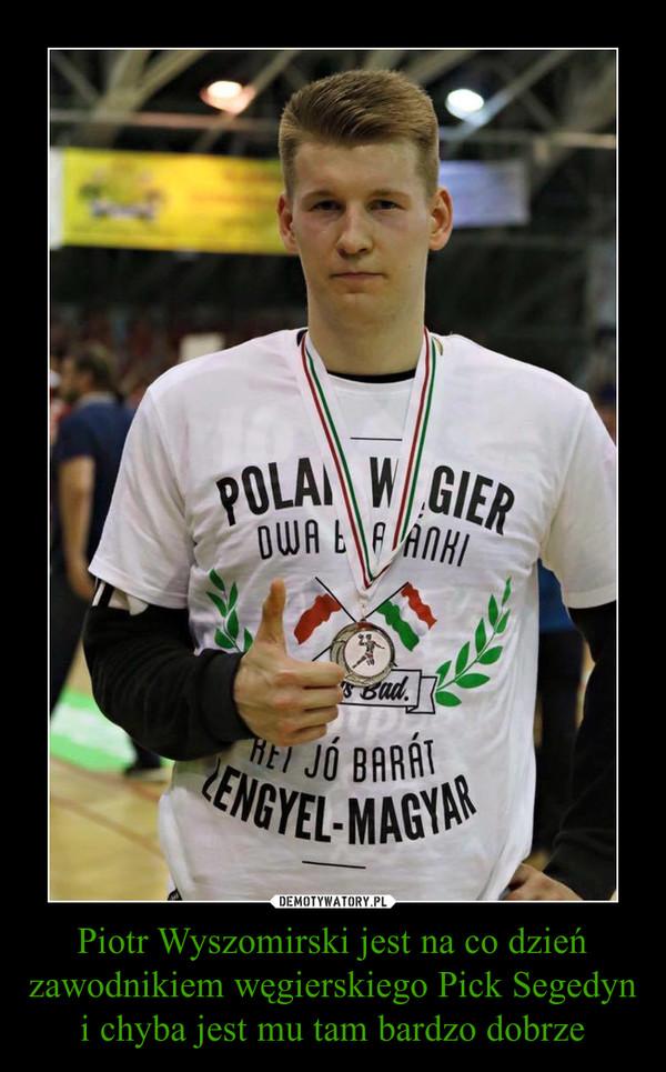 Piotr Wyszomirski jest na co dzień zawodnikiem węgierskiego Pick Segedyn i chyba jest mu tam bardzo dobrze –