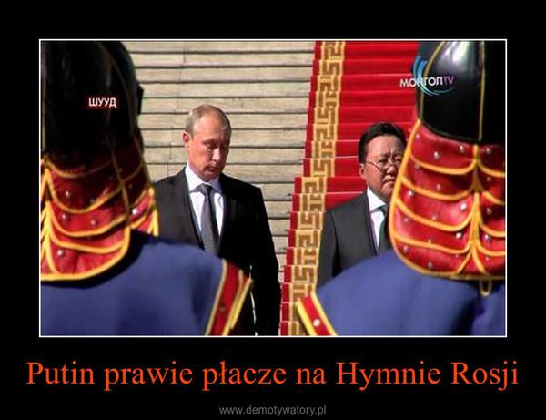 Putin prawie płacze na Hymnie Rosji –
