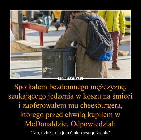 """Spotkałem bezdomnego mężczyznę, szukającego jedzenia w koszu na śmieci i zaoferowałem mu cheesburgera, którego przed chwilą kupiłem w McDonaldzie. Odpowiedział: – """"Nie, dzięki, nie jem śmieciowego żarcia"""""""