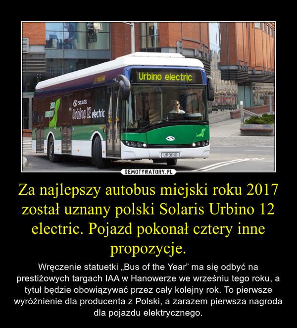 """Za najlepszy autobus miejski roku 2017 został uznany polski Solaris Urbino 12 electric. Pojazd pokonał cztery inne propozycje. – Wręczenie statuetki """"Bus of the Year"""" ma się odbyć na prestiżowych targach IAA w Hanowerze we wrześniu tego roku, a tytuł będzie obowiązywać przez cały kolejny rok. To pierwsze wyróżnienie dla producenta z Polski, a zarazem pierwsza nagroda dla pojazdu elektrycznego."""