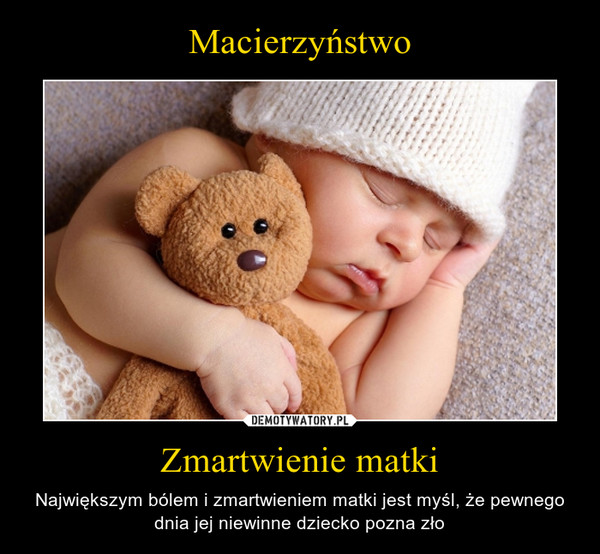Zmartwienie matki – Największym bólem i zmartwieniem matki jest myśl, że pewnego dnia jej niewinne dziecko pozna zło