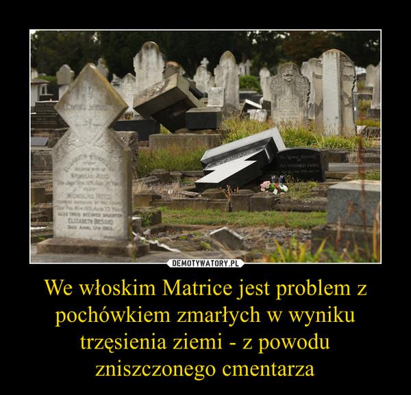 We włoskim Matrice jest problem z pochówkiem zmarłych w wyniku trzęsienia ziemi - z powodu zniszczonego cmentarza –