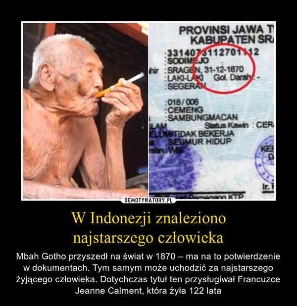 W Indonezji znaleziononajstarszego człowieka – Mbah Gotho przyszedł na świat w 1870 – ma na to potwierdzenie w dokumentach. Tym samym może uchodzić za najstarszego żyjącego człowieka. Dotychczas tytuł ten przysługiwał Francuzce Jeanne Calment, która żyła 122 lata