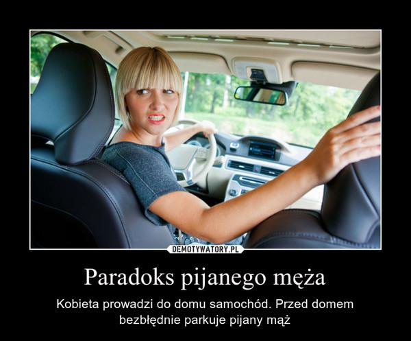 Paradoks pijanego męża – Kobieta prowadzi do domu samochód. Przed domembezbłędnie parkuje pijany mąż