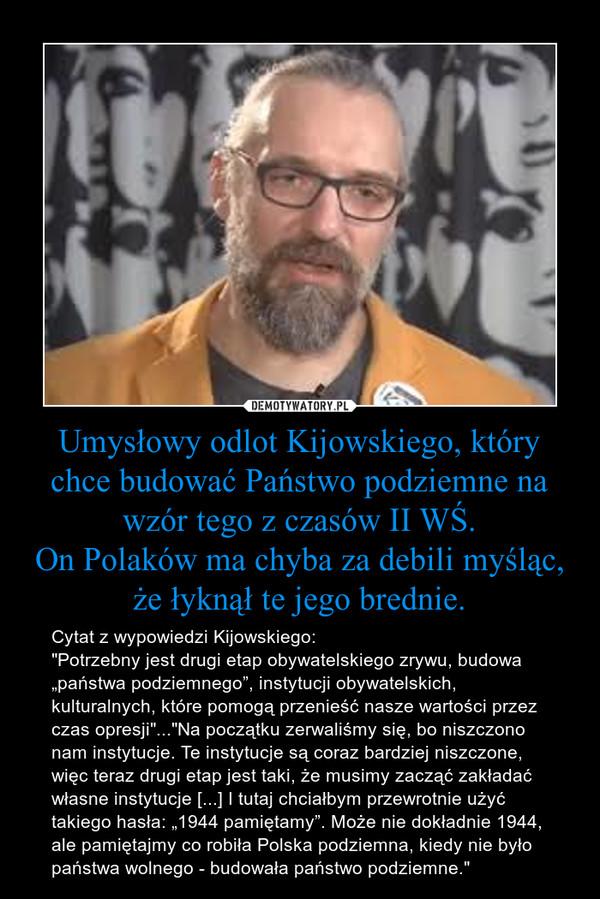 """Umysłowy odlot Kijowskiego, który chce budować Państwo podziemne na wzór tego z czasów II WŚ.On Polaków ma chyba za debili myśląc, że łyknął te jego brednie. – Cytat z wypowiedzi Kijowskiego:""""Potrzebny jest drugi etap obywatelskiego zrywu, budowa """"państwa podziemnego"""", instytucji obywatelskich, kulturalnych, które pomogą przenieść nasze wartości przez czas opresji""""...""""Na początku zerwaliśmy się, bo niszczono nam instytucje. Te instytucje są coraz bardziej niszczone, więc teraz drugi etap jest taki, że musimy zacząć zakładać własne instytucje [...] I tutaj chciałbym przewrotnie użyć takiego hasła: """"1944 pamiętamy"""". Może nie dokładnie 1944, ale pamiętajmy co robiła Polska podziemna, kiedy nie było państwa wolnego - budowała państwo podziemne."""""""