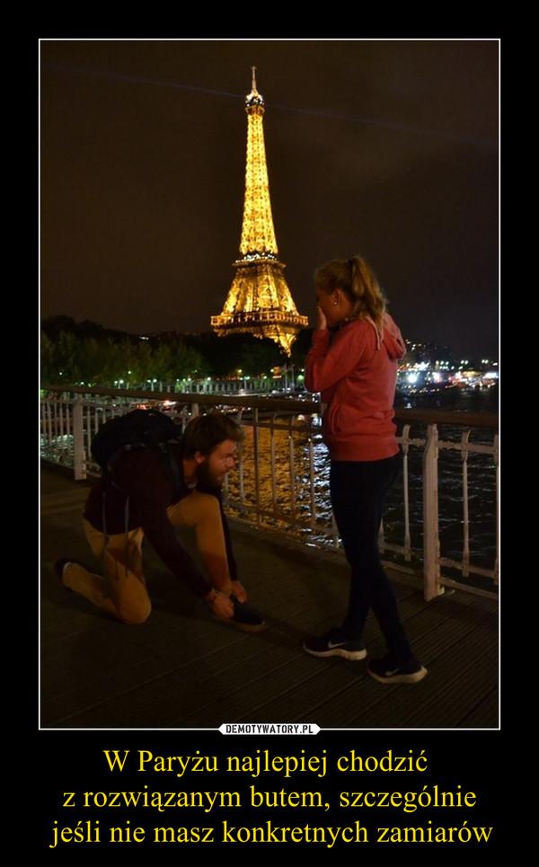 W Paryżu najlepiej chodzić z rozwiązanym butem, szczególnie jeśli nie masz konkretnych zamiarów –