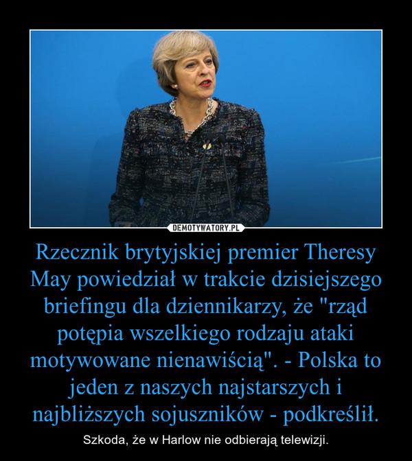 """Rzecznik brytyjskiej premier Theresy May powiedział w trakcie dzisiejszego briefingu dla dziennikarzy, że """"rząd potępia wszelkiego rodzaju ataki motywowane nienawiścią"""". - Polska to jeden z naszych najstarszych i najbliższych sojuszników - podkr – Szkoda, że w Harlow nie odbierają telewizji."""