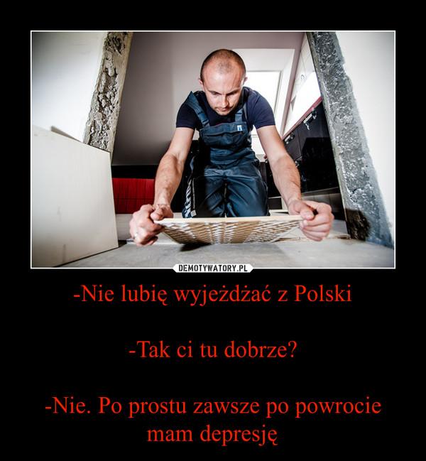 -Nie lubię wyjeżdżać z Polski-Tak ci tu dobrze?-Nie. Po prostu zawsze po powrocie mam depresję –