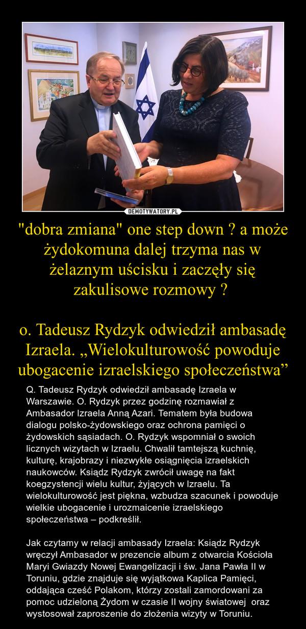 """""""dobra zmiana"""" one step down ? a może żydokomuna dalej trzyma nas w żelaznym uścisku i zaczęły się zakulisowe rozmowy ? o. Tadeusz Rydzyk odwiedził ambasadę Izraela. """"Wielokulturowość powoduje ubogacenie izraelskiego społeczeństwa"""" – Q. Tadeusz Rydzyk odwiedził ambasadę Izraela w Warszawie. O. Rydzyk przez godzinę rozmawiał z Ambasador Izraela Anną Azari. Tematem była budowa dialogu polsko-żydowskiego oraz ochrona pamięci o żydowskich sąsiadach. O. Rydzyk wspomniał o swoich licznych wizytach w Izraelu. Chwalił tamtejszą kuchnię, kulturę, krajobrazy i niezwykłe osiągnięcia izraelskich naukowców. Ksiądz Rydzyk zwrócił uwagę na fakt koegzystencji wielu kultur, żyjących w Izraelu. Ta wielokulturowość jest piękna, wzbudza szacunek i powoduje wielkie ubogacenie i urozmaicenie izraelskiego społeczeństwa – podkreślił.Jak czytamy w relacji ambasady Izraela: Ksiądz Rydzyk wręczył Ambasador w prezencie album z otwarcia Kościoła Maryi Gwiazdy Nowej Ewangelizacji i św. Jana Pawła II w Toruniu, gdzie znajduje się wyjątkowa Kaplica Pamięci, oddająca cześć Polakom, którzy zostali zamordowani za pomoc udzieloną Żydom w czasie II wojny światowej  oraz wystosował zaproszenie do złożenia wizyty w Toruniu."""