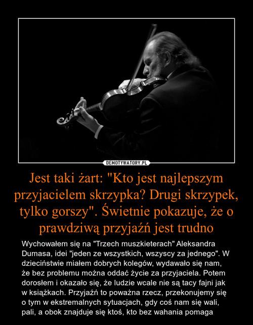 """Jest taki żart: """"Kto jest najlepszym przyjacielem skrzypka? Drugi skrzypek, tylko gorszy"""". Świetnie pokazuje, że o prawdziwą przyjaźń jest trudno"""