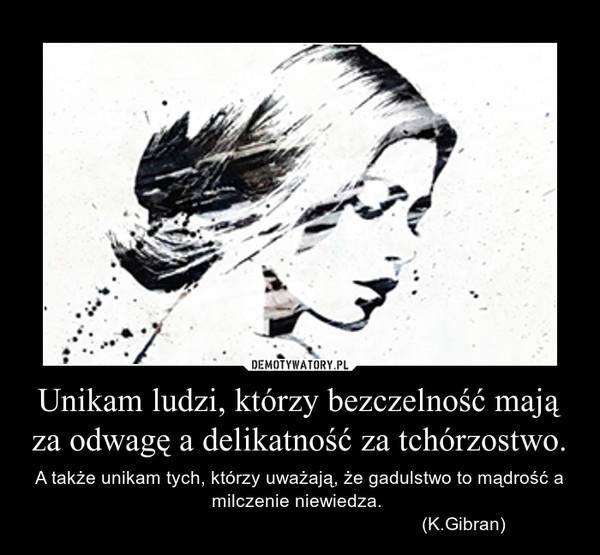 Unikam ludzi, którzy bezczelność mają za odwagę a delikatność za tchórzostwo. – A także unikam tych, którzy uważają, że gadulstwo to mądrość a milczenie niewiedza.                                                                 (K.Gibran)