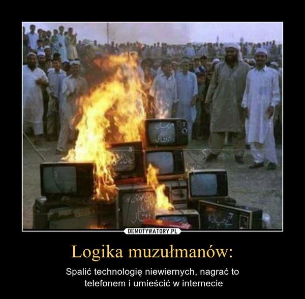Logika muzułmanów: – Spalić technologię niewiernych, nagrać to telefonem i umieścić w internecie