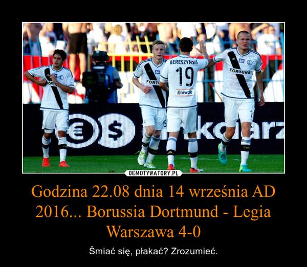 Godzina 22.08 dnia 14 września AD 2016... Borussia Dortmund - Legia Warszawa 4-0 – Śmiać się, płakać? Zrozumieć.