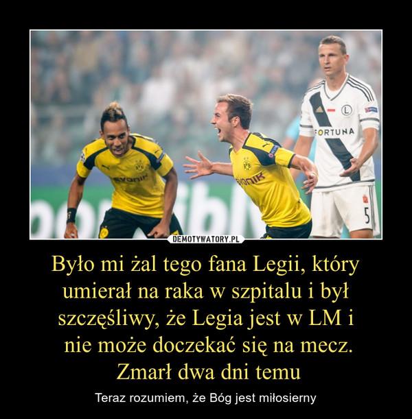 Było mi żal tego fana Legii, który umierał na raka w szpitalu i był szczęśliwy, że Legia jest w LM i nie może doczekać się na mecz. Zmarł dwa dni temu – Teraz rozumiem, że Bóg jest miłosierny