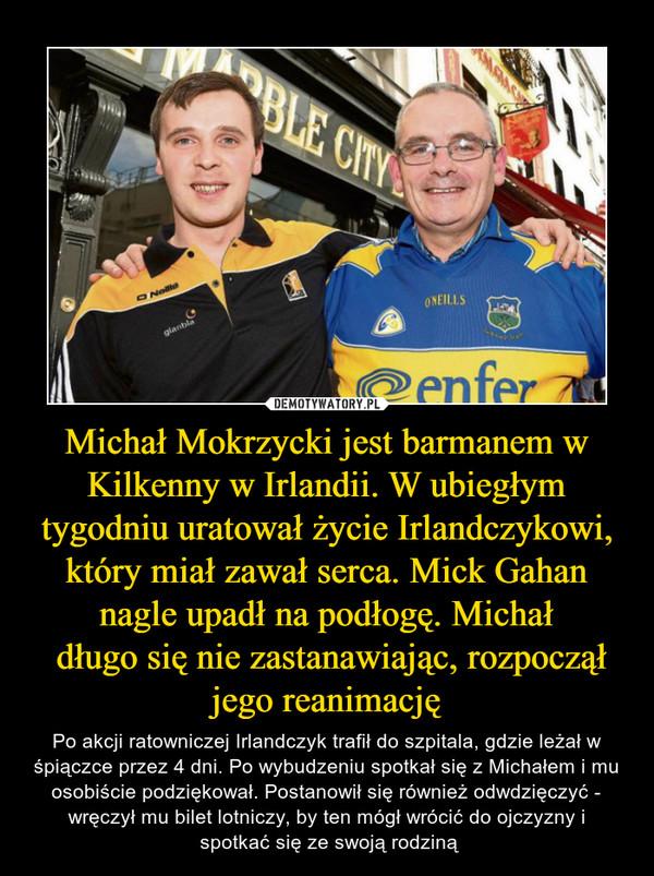 Michał Mokrzycki jest barmanem w Kilkenny w Irlandii. W ubiegłym tygodniu uratował życie Irlandczykowi, który miał zawał serca. Mick Gahan nagle upadł na podłogę. Michał długo się nie zastanawiając, rozpoczął jego reanimację – Po akcji ratowniczej Irlandczyk trafił do szpitala, gdzie leżał w śpiączce przez 4 dni. Po wybudzeniu spotkał się z Michałem i mu osobiście podziękował. Postanowił się również odwdzięczyć - wręczył mu bilet lotniczy, by ten mógł wrócić do ojczyzny i spotkać się ze swoją rodziną