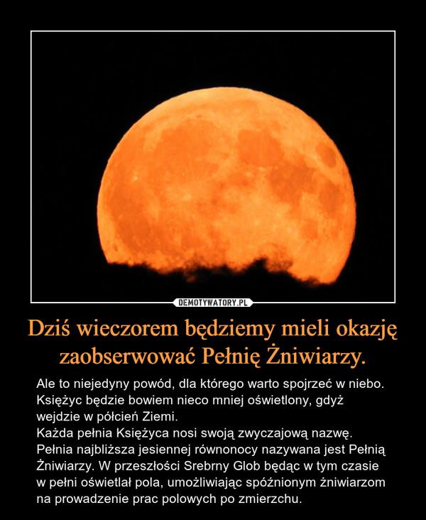 Dziś wieczorem będziemy mieli okazję zaobserwować Pełnię Żniwiarzy. – Ale to niejedyny powód, dla którego warto spojrzeć w niebo. Księżyc będzie bowiem nieco mniej oświetlony, gdyż wejdzie w półcień Ziemi.Każda pełnia Księżyca nosi swoją zwyczajową nazwę. Pełnia najbliższa jesiennej równonocy nazywana jest Pełnią Żniwiarzy. W przeszłości Srebrny Glob będąc w tym czasie w pełni oświetlał pola, umożliwiając spóźnionym żniwiarzom na prowadzenie prac polowych po zmierzchu.