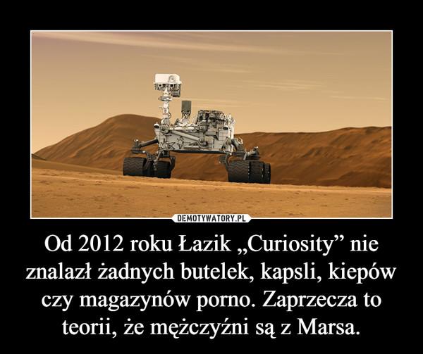 """Od 2012 roku Łazik """"Curiosity"""" nie znalazł żadnych butelek, kapsli, kiepów czy magazynów porno. Zaprzecza to teorii, że mężczyźni są z Marsa. –"""