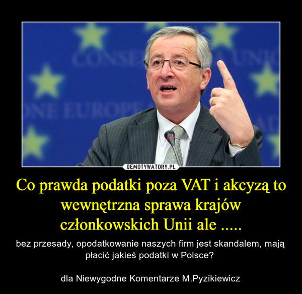 Co prawda podatki poza VAT i akcyzą to wewnętrzna sprawa krajów członkowskich Unii ale ..... – bez przesady, opodatkowanie naszych firm jest skandalem, mają płacić jakieś podatki w Polsce? dla Niewygodne Komentarze M.Pyzikiewicz