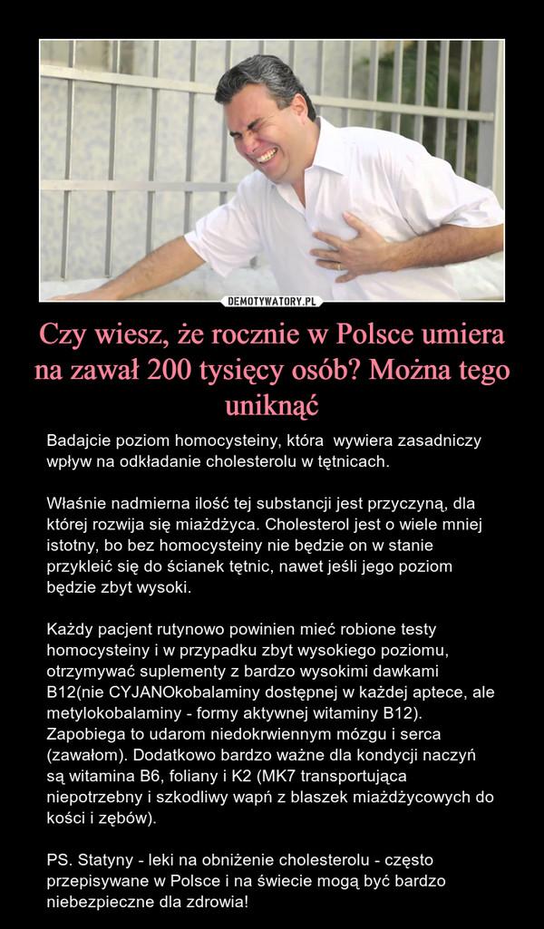 Czy wiesz, że rocznie w Polsce umiera na zawał 200 tysięcy osób? Można tego uniknąć – Badajcie poziom homocysteiny, która  wywiera zasadniczy wpływ na odkładanie cholesterolu w tętnicach. Właśnie nadmierna ilość tej substancji jest przyczyną, dla której rozwija się miażdżyca. Cholesterol jest o wiele mniej istotny, bo bez homocysteiny nie będzie on w stanie przykleić się do ścianek tętnic, nawet jeśli jego poziom będzie zbyt wysoki.Każdy pacjent rutynowo powinien mieć robione testy homocysteiny i w przypadku zbyt wysokiego poziomu, otrzymywać suplementy z bardzo wysokimi dawkami B12(nie CYJANOkobalaminy dostępnej w każdej aptece, ale metylokobalaminy - formy aktywnej witaminy B12). Zapobiega to udarom niedokrwiennym mózgu i serca (zawałom). Dodatkowo bardzo ważne dla kondycji naczyń są witamina B6, foliany i K2 (MK7 transportująca niepotrzebny i szkodliwy wapń z blaszek miażdżycowych do kości i zębów).PS. Statyny - leki na obniżenie cholesterolu - często przepisywane w Polsce i na świecie mogą być bardzo niebezpieczne dla zdrowia!