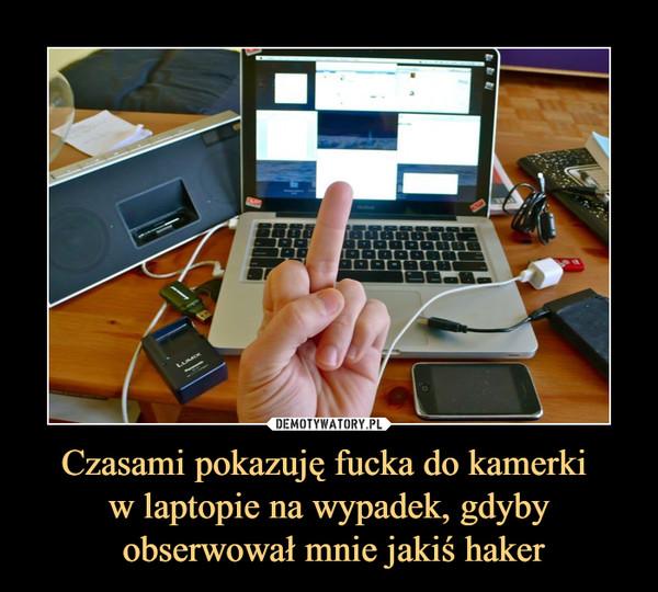 Czasami pokazuję fucka do kamerki w laptopie na wypadek, gdyby obserwował mnie jakiś haker –