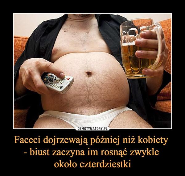 Faceci dojrzewają później niż kobiety - biust zaczyna im rosnąć zwykle około czterdziestki –
