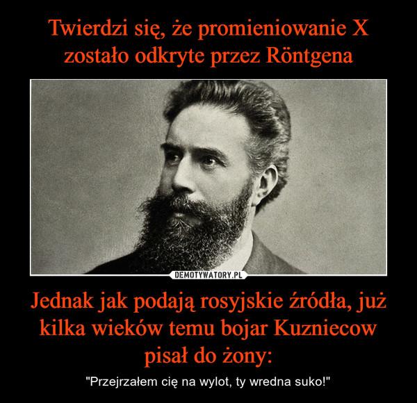 """Jednak jak podają rosyjskie źródła, już kilka wieków temu bojar Kuzniecow pisał do żony: – """"Przejrzałem cię na wylot, ty wredna suko!"""""""