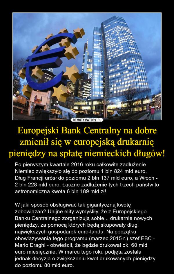 Europejski Bank Centralny na dobre zmienił się w europejską drukarnię pieniędzy na spłatę niemieckich długów! – Po pierwszym kwartale 2016 roku całkowite zadłużenie Niemiec zwiększyło się do poziomu 1 bln 824 mld euro. Dług Francji urósł do poziomu 2 bln 137 mld euro, a Włoch - 2 bln 228 mld euro. Łączne zadłużenie tych trzech państw to astronomiczna kwota 6 bln 189 mld zł! W jaki sposób obsługiwać tak gigantyczną kwotę zobowiązań? Unijne elity wymyśliły, że z Europejskiego Banku Centralnego zorganizują sobie... drukarnie nowych pieniędzy, za pomocą których będą skupowały długi największych gospodarek euro-landu. Na początku obowiązywania tego programu (marzec 2015 r.) szef EBC - Mario Draghi - obwieścił, że będzie drukował ok. 60 mld euro miesięcznie. W marcu tego roku podjęta została jednak decyzja o zwiększeniu kwot drukowanych pieniędzy do poziomu 80 mld euro.