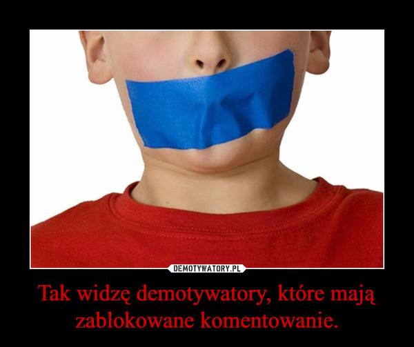 Tak widzę demotywatory, które mają zablokowane komentowanie. –