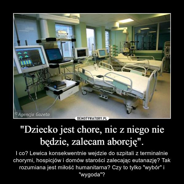 """""""Dziecko jest chore, nic z niego nie będzie, zalecam aborcję"""". – I co? Lewica konsekwentnie wejdzie do szpitali z terminalnie chorymi, hospicjów i domów starości zalecając eutanazję? Tak rozumiana jest miłość humanitarna? Czy to tylko """"wybór"""" i """"wygoda""""?"""
