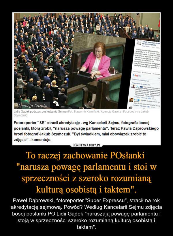 """To raczej zachowanie POsłanki """"narusza powagę parlamentu i stoi w sprzeczności z szeroko rozumianą kulturą osobistą i taktem"""". – Paweł Dąbrowski, fotoreporter """"Super Expressu"""", stracił na rok akredytację sejmową. Powód? Według Kancelarii Sejmu zdjęcia bosej posłanki PO Lidii Gądek """"naruszają powagę parlamentu i stoją w sprzeczności szeroko rozumianą kulturą osobistą i taktem""""."""