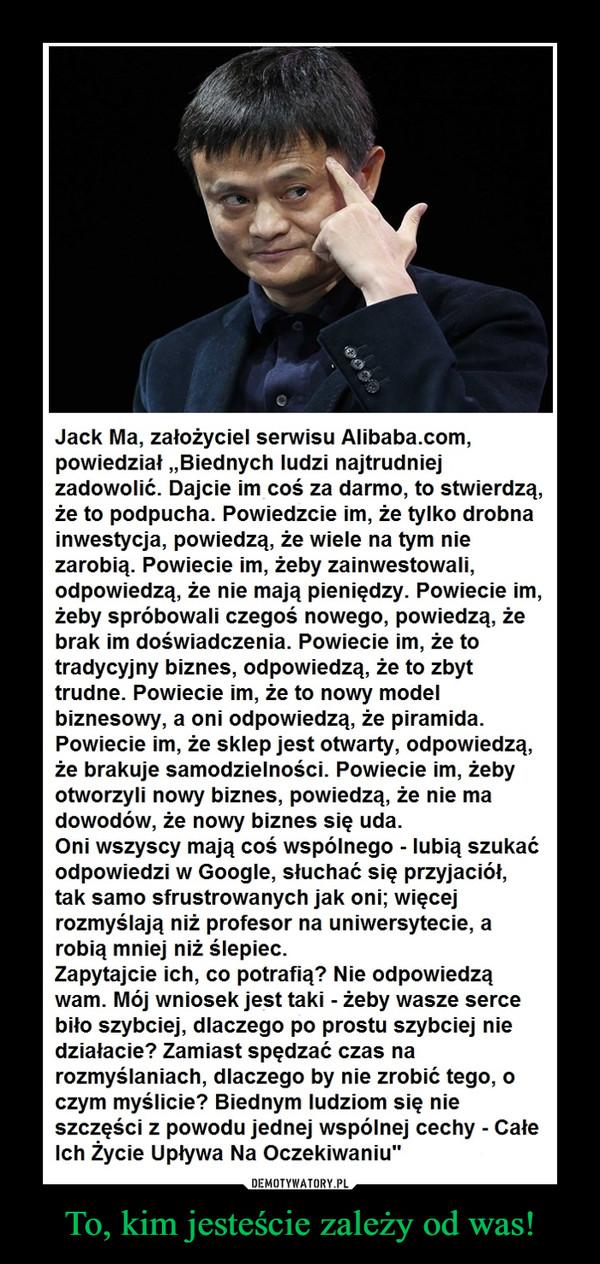 """To, kim jesteście zależy od was! –  Jack Ma, założyciel serwisu Alibaba.com, powiedział """"Biednych ludzi najtrudniej zadowolić. Dajcie im coś za darmo, to stwierdzą, że to podpucha. Powiedzcie im, że tylko drobna inwestycja, powiedzą, że wiele na tym nie zarobią. Powiecie im, żeby zainwestowali, odpowiedzą, że nie mają pieniędzy. Powiecie im, żeby spróbowali czegoś nowego, powiedzą, że brak im doświadczenia. Powiecie im, że to tradycyjny biznes, odpowiedzą, że to zbyt trudne. Powiecie im, że to nowy model biznesowy, a oni odpowiedzą, że piramida. Powiecie im, że sklep jest otwarty, odpowiedzą, że brakuje samodzielności. Powiecie im, żeby otworzyli nowy biznes, powiedzą, że nie ma dowodów, że nowy biznes się uda.Oni wszyscy mają coś wspólnego – lubią szukać odpowiedzi w Google, słuchać się przyjaciół, tak samo sfrustrowanych jak oni; więcej rozmyślają niż profesor na uniwersytecie, a robią mniej niż ślepiec.Zapytajcie ich, co potrafią? Nie odpowiedzą wam. Mój wniosek jest taki – żeby wasze serce biło szybciej, dlaczego po prostu szybciej nie działacie? Zamiast spędzać czas na rozmyślaniach, dlaczego by nie zrobić tego, o czym myślicie? Biednym ludziom się nie szczęści z powodu jednej wspólnej cechy – Całe Ich Życie Upływa Na Oczekiwaniu"""""""