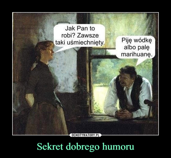 Sekret dobrego humoru –  Jak Pan to robi? Zawsze taki uśmiechnięty.Piję wódkę albo palę marihuanę.