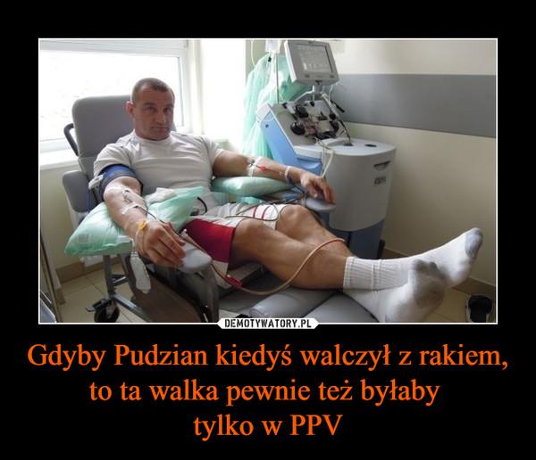 Gdyby Pudzian kiedyś walczył z rakiem, to ta walka pewnie też byłaby tylko w PPV –