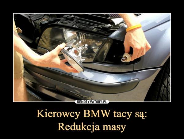 Kierowcy BMW tacy są:Redukcja masy –