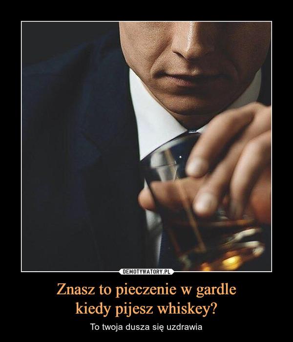 Znasz to pieczenie w gardlekiedy pijesz whiskey? – To twoja dusza się uzdrawia