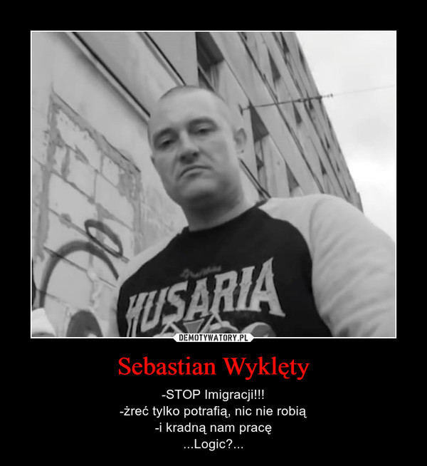 Sebastian Wyklęty – -STOP Imigracji!!!-żreć tylko potrafią, nic nie robią-i kradną nam pracę...Logic?...