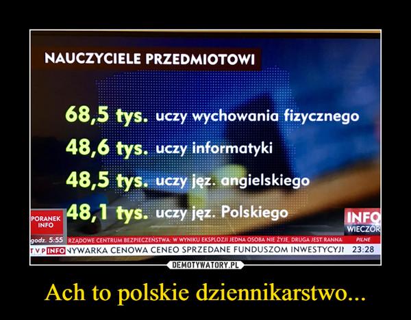 Ach to polskie dziennikarstwo... –  NAUCZYCIELE PRZEDMIOTOWl68,5 tys. uczy wychowania fizycznego48,6 tys. uczy informatyki48,5 tys. uczy jęz. angielskiego48,1 tys. uczy jęz. Polskiego