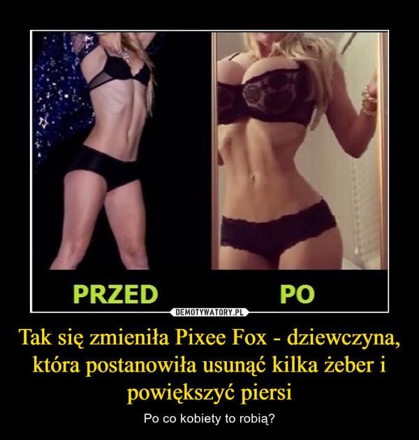 Tak się zmieniła Pixee Fox - dziewczyna, która postanowiła usunąć kilka żeber i powiększyć piersi – Po co kobiety to robią?