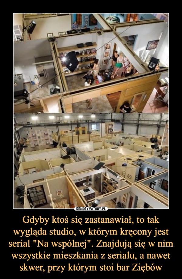 """Gdyby ktoś się zastanawiał, to tak wygląda studio, w którym kręcony jest serial """"Na wspólnej"""". Znajdują się w nim wszystkie mieszkania z serialu, a nawet skwer, przy którym stoi bar Ziębów –"""