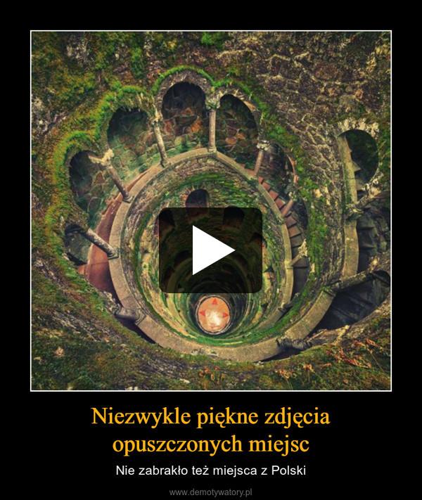 Niezwykle piękne zdjęciaopuszczonych miejsc – Nie zabrakło też miejsca z Polski