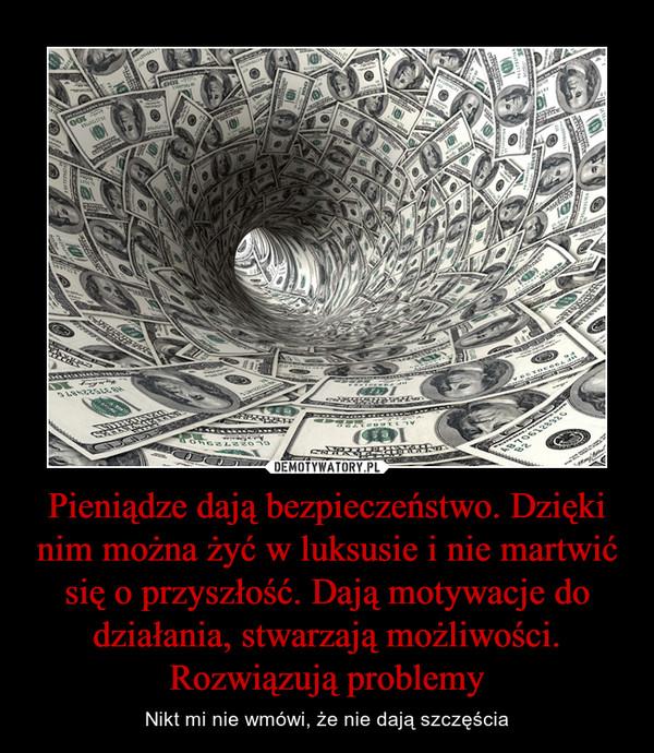 Pieniądze dają bezpieczeństwo. Dzięki nim można żyć w luksusie i nie martwić się o przyszłość. Dają motywacje do działania, stwarzają możliwości. Rozwiązują problemy – Nikt mi nie wmówi, że nie dają szczęścia