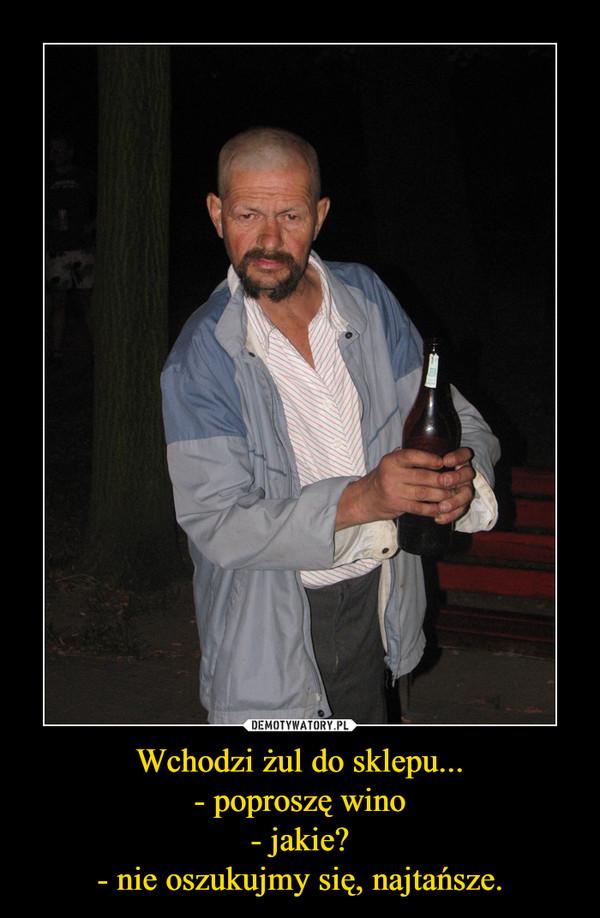 Wchodzi żul do sklepu...- poproszę wino- jakie?- nie oszukujmy się, najtańsze. –