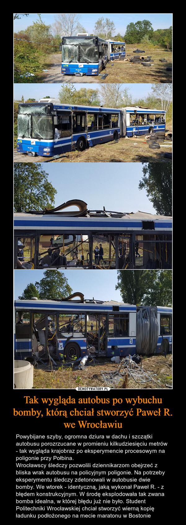 Tak wygląda autobus po wybuchu bomby, którą chciał stworzyć Paweł R. we Wrocławiu – Powybijane szyby, ogromna dziura w dachu i szczątki autobusu porozrzucane w promieniu kilkudziesięciu metrów - tak wygląda krajobraz po eksperymencie procesowym na poligonie przy Połbina.Wrocławscy śledczy pozwolili dziennikarzom obejrzeć z bliska wrak autobusu na policyjnym poligonie. Na potrzeby eksperymentu śledczy zdetonowali w autobusie dwie bomby. We wtorek - identyczną, jaką wykonał Paweł R. - z błędem konstrukcyjnym. W środę eksplodowała tak zwana bomba idealna, w której błędu już nie było. Student Politechniki Wrocławskiej chciał stworzyć wierną kopię ładunku podłożonego na mecie maratonu w Bostonie