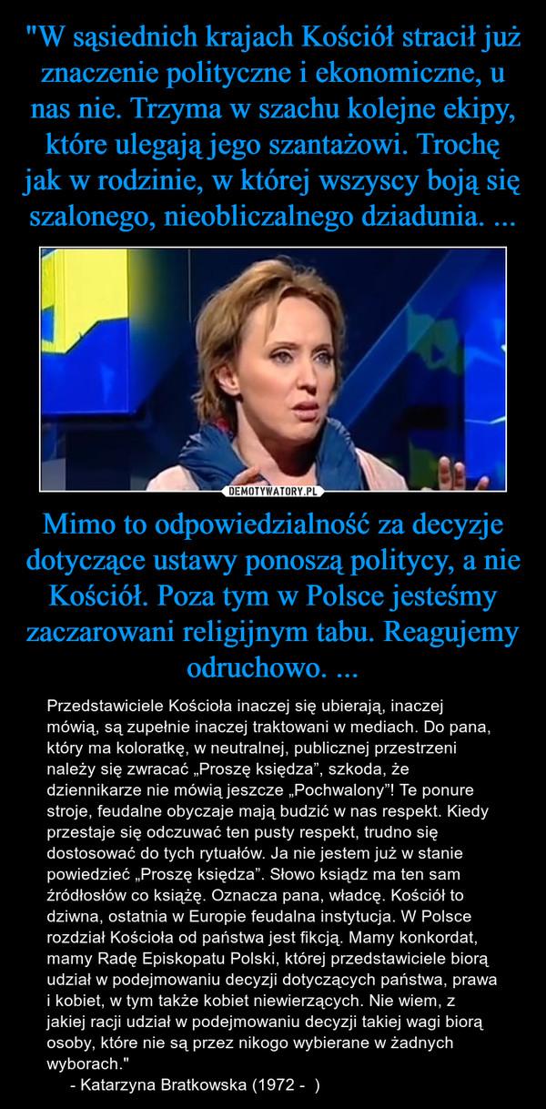 """Mimo to odpowiedzialność za decyzje dotyczące ustawy ponoszą politycy, a nie Kościół. Poza tym w Polsce jesteśmy zaczarowani religijnym tabu. Reagujemy odruchowo. ... – Przedstawiciele Kościoła inaczej się ubierają, inaczej mówią, są zupełnie inaczej traktowani w mediach. Do pana, który ma koloratkę, w neutralnej, publicznej przestrzeni należy się zwracać """"Proszę księdza"""", szkoda, że dziennikarze nie mówią jeszcze """"Pochwalony""""! Te ponure stroje, feudalne obyczaje mają budzić w nas respekt. Kiedy przestaje się odczuwać ten pusty respekt, trudno się dostosować do tych rytuałów. Ja nie jestem już w stanie powiedzieć """"Proszę księdza"""". Słowo ksiądz ma ten sam źródłosłów co książę. Oznacza pana, władcę. Kościół to dziwna, ostatnia w Europie feudalna instytucja. W Polsce rozdział Kościoła od państwa jest fikcją. Mamy konkordat, mamy Radę Episkopatu Polski, której przedstawiciele biorą udział w podejmowaniu decyzji dotyczących państwa, prawa i kobiet, w tym także kobiet niewierzących. Nie wiem, z jakiej racji udział w podejmowaniu decyzji takiej wagi biorą osoby, które nie są przez nikogo wybierane w żadnych wyborach.""""      - Katarzyna Bratkowska (1972 -  )"""